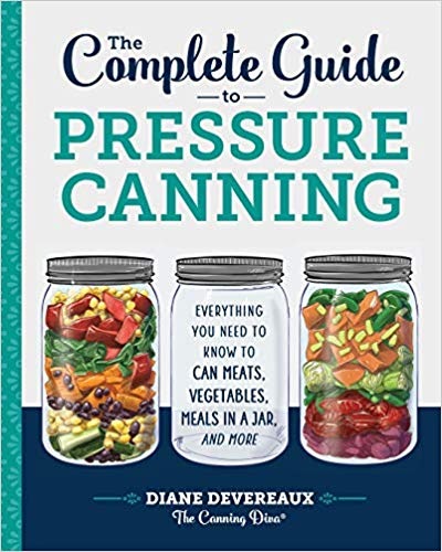 The Complete Guide to Pressure Canning- Everything You Need to Know to Can Meats, Vegetables, Meals in a Jar, and More